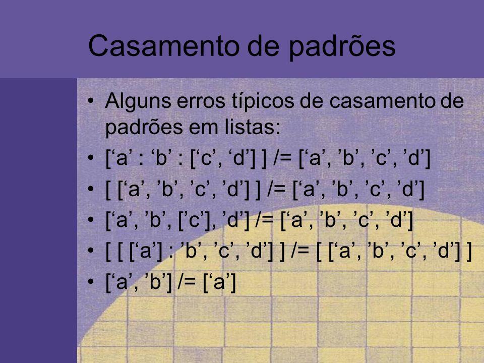 Casamento de padrões Alguns erros típicos de casamento de padrões em listas: ['a' : 'b' : ['c', 'd'] ] /= ['a', 'b', 'c', 'd']